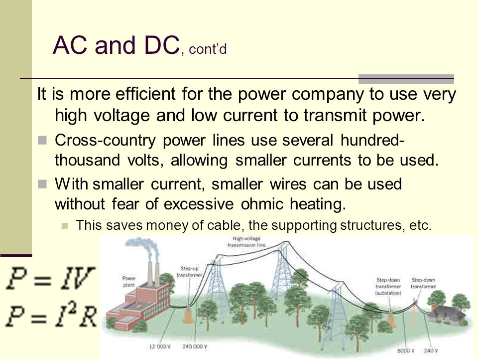 AC and DC, cont'd It is more efficient for the power company to use very high voltage and low current to transmit power.
