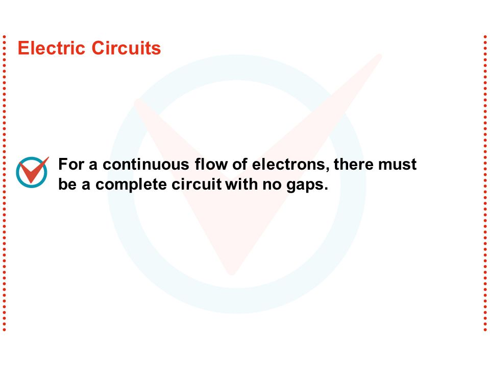 Electric Circuits For a continuous flow of electrons, there must be a complete circuit with no gaps.