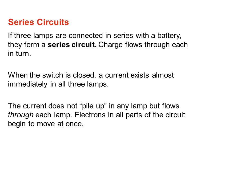 Series Circuits If three lamps are connected in series with a battery, they form a series circuit. Charge flows through each in turn.
