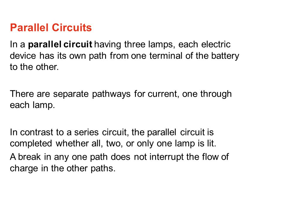 Parallel Circuits In a parallel circuit having three lamps, each electric device has its own path from one terminal of the battery to the other.
