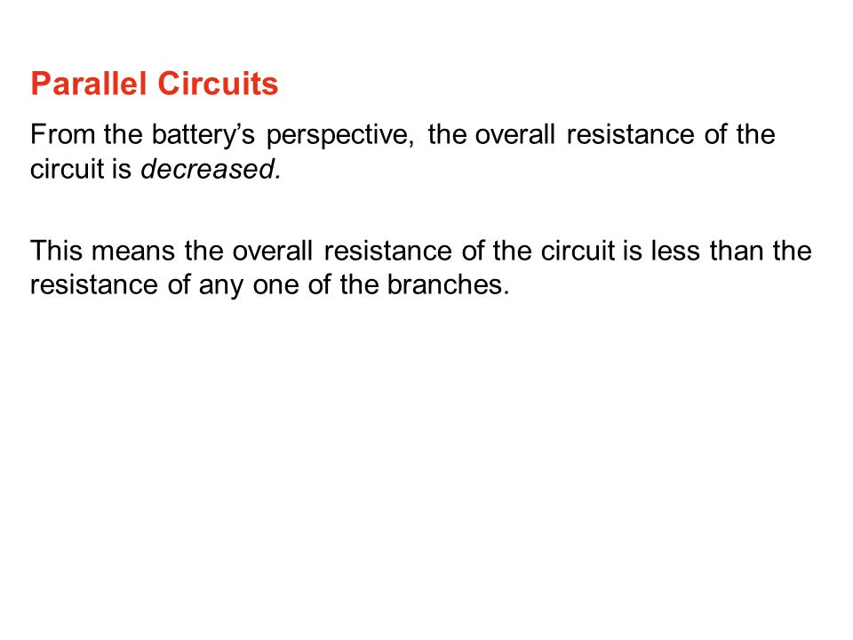 Parallel Circuits From the battery's perspective, the overall resistance of the circuit is decreased.
