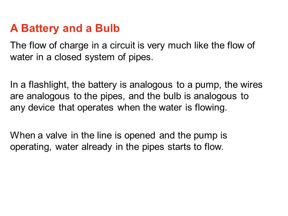 A Battery and a Bulb The flow of charge in a circuit is very much like the flow of water in a closed system of pipes.