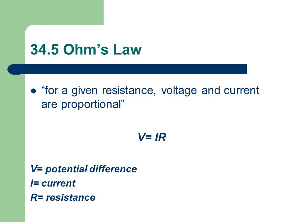 34.5 Ohm's Law for a given resistance, voltage and current are proportional V= IR. V= potential difference.