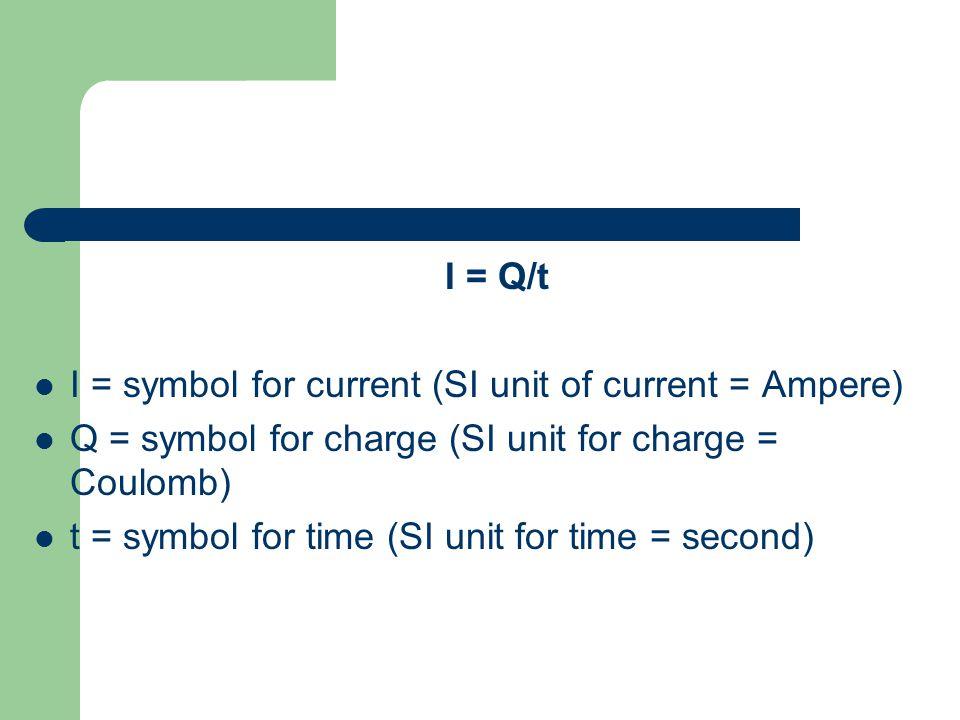 I = Q/t I = symbol for current (SI unit of current = Ampere) Q = symbol for charge (SI unit for charge = Coulomb)