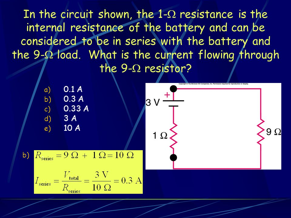 In the circuit shown, the 1- resistance is the internal resistance of the battery and can be considered to be in series with the battery and the 9- load. What is the current flowing through the 9- resistor