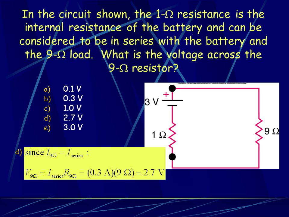 In the circuit shown, the 1- resistance is the internal resistance of the battery and can be considered to be in series with the battery and the 9- load. What is the voltage across the 9- resistor