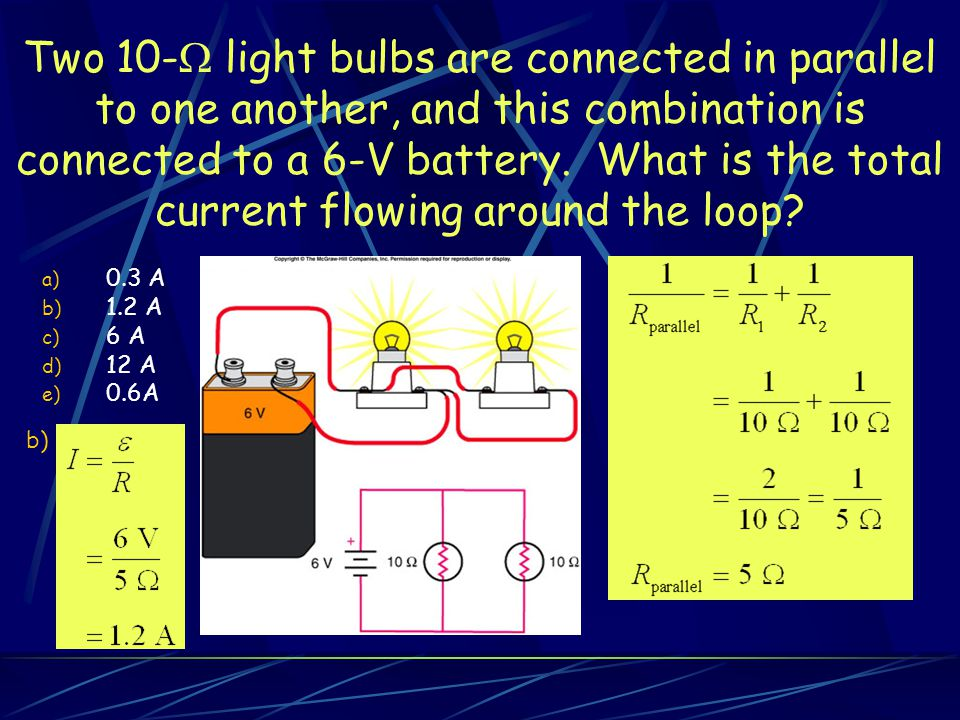 Two 10- light bulbs are connected in parallel to one another, and this combination is connected to a 6-V battery. What is the total current flowing around the loop