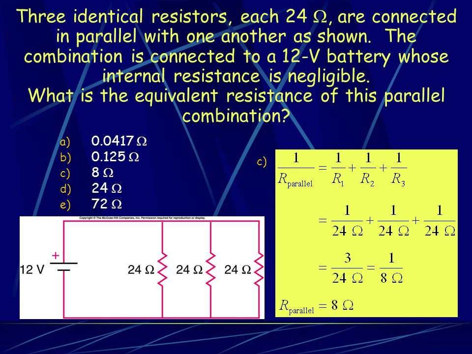 Three identical resistors, each 24 , are connected in parallel with one another as shown. The combination is connected to a 12-V battery whose internal resistance is negligible. What is the equivalent resistance of this parallel combination