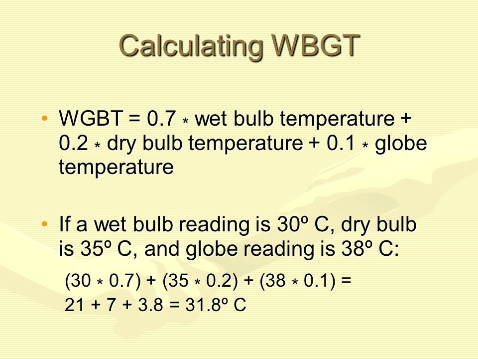 Calculating WBGT WGBT = 0.7 * wet bulb temperature + 0.2 * dry bulb temperature + 0.1 * globe temperature.