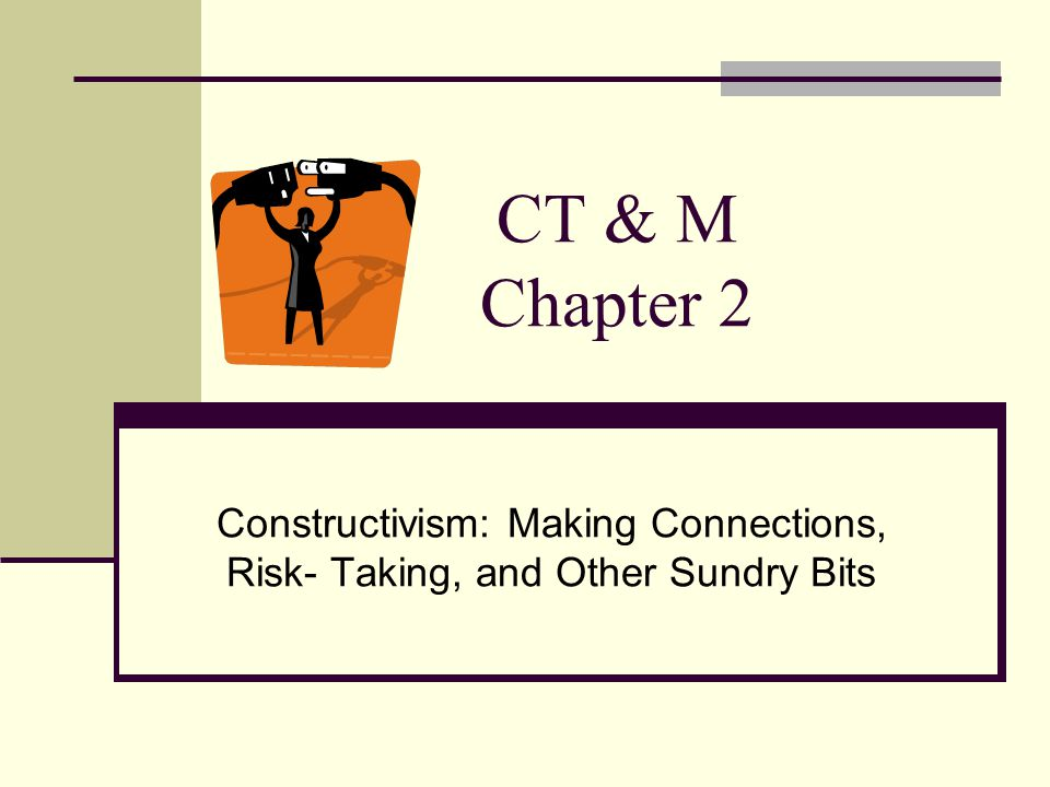 CT & M Chapter 2 Constructivism: Making Connections, Risk- Taking, and Other Sundry Bits