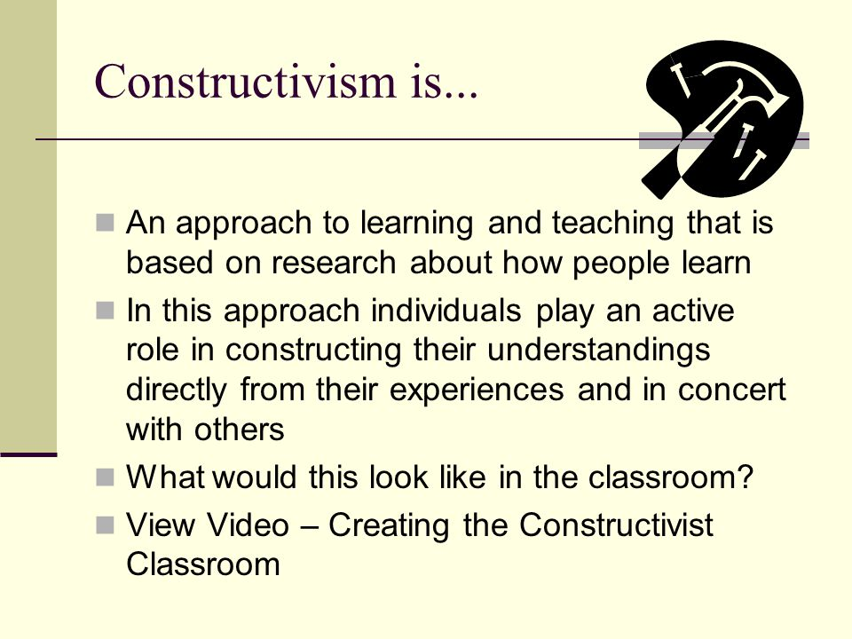 Constructivism is... An approach to learning and teaching that is based on research about how people learn.