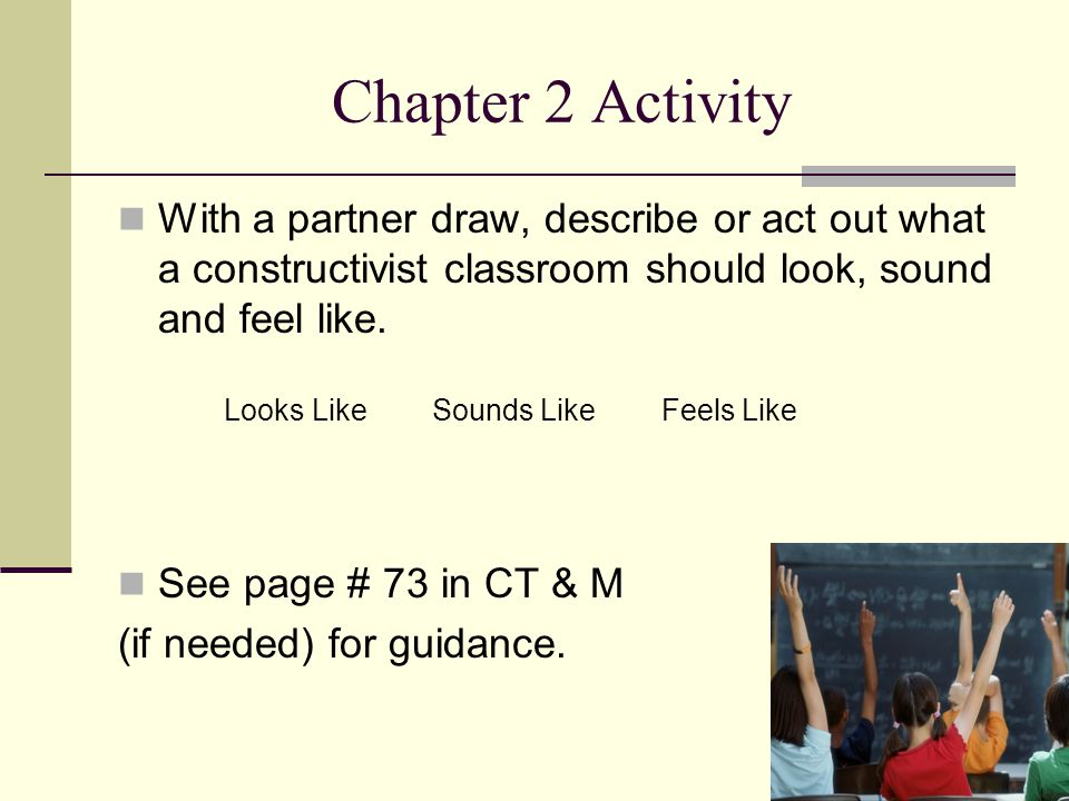 Chapter 2 Activity With a partner draw, describe or act out what a constructivist classroom should look, sound and feel like.