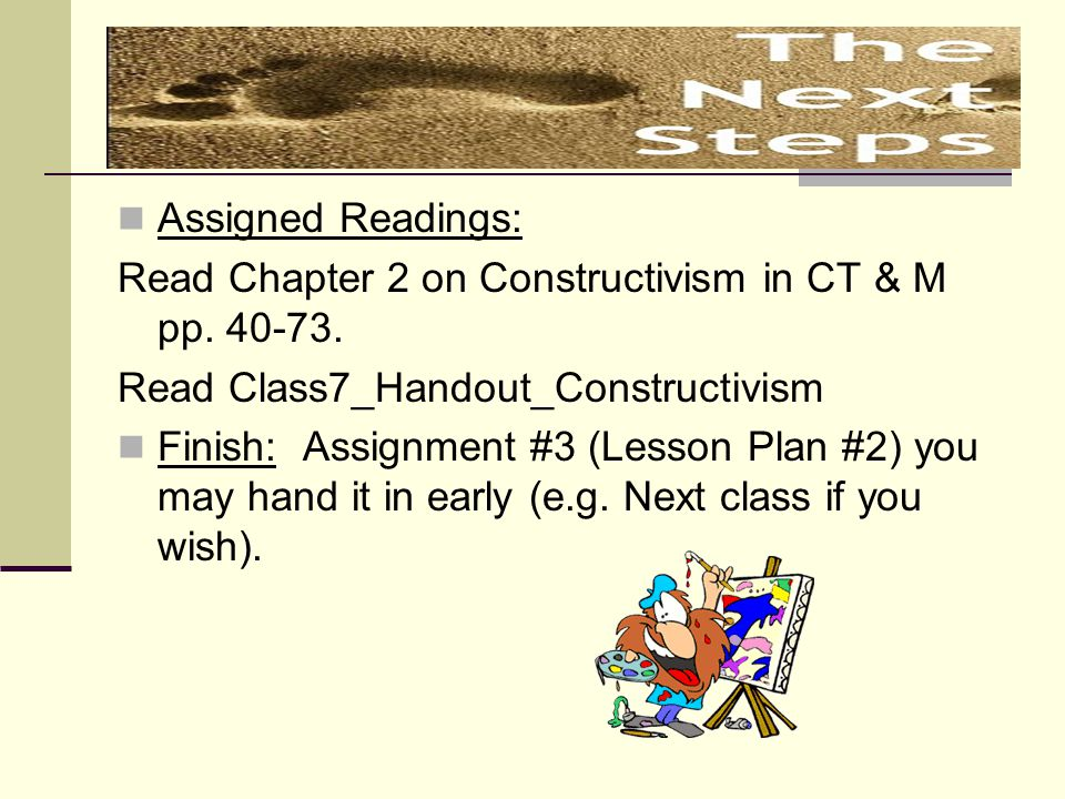 Assigned Readings: Read Chapter 2 on Constructivism in CT & M pp. 40-73. Read Class7_Handout_Constructivism.