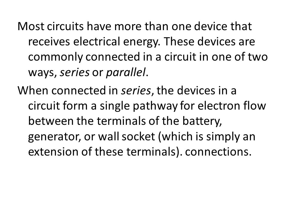 Most circuits have more than one device that receives electrical energy. These devices are commonly connected in a circuit in one of two ways, series or parallel.