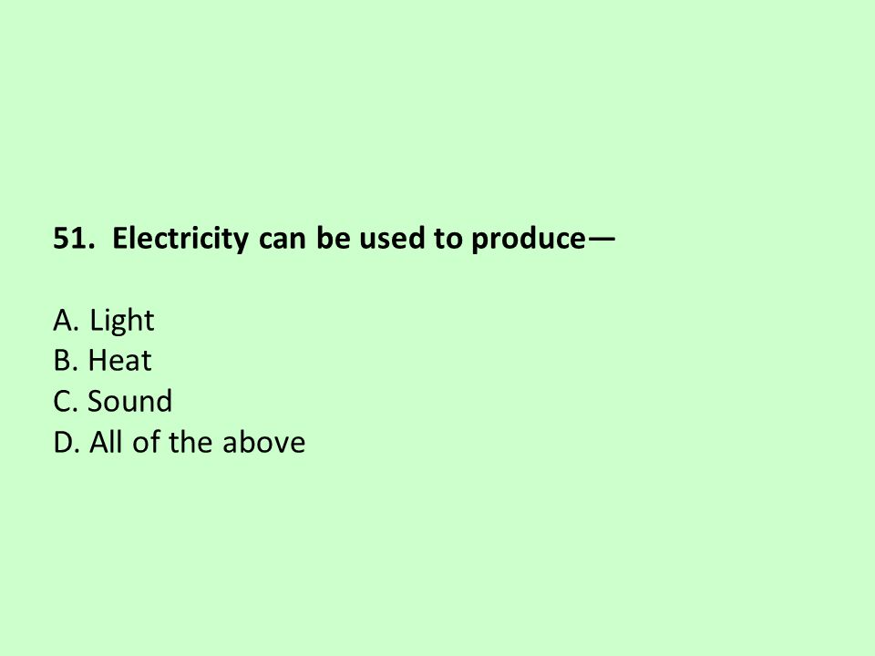 51. Electricity can be used to produce— A. Light B. Heat C. Sound D