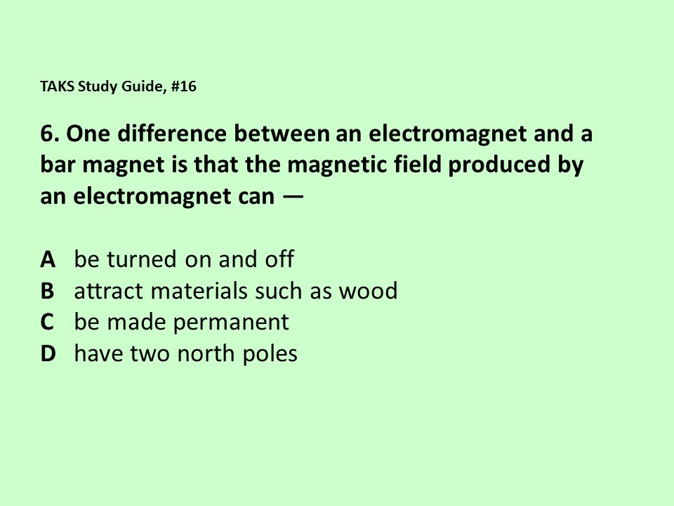 B attract materials such as wood C be made permanent