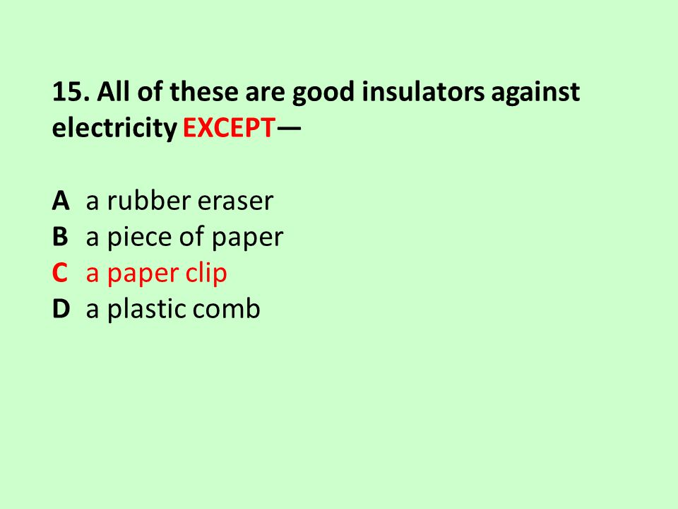 15. All of these are good insulators against electricity EXCEPT—