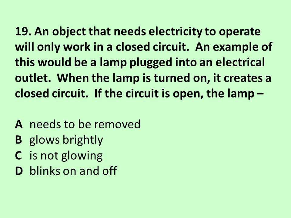 19. An object that needs electricity to operate will only work in a closed circuit. An example of this would be a lamp plugged into an electrical outlet. When the lamp is turned on, it creates a closed circuit. If the circuit is open, the lamp –