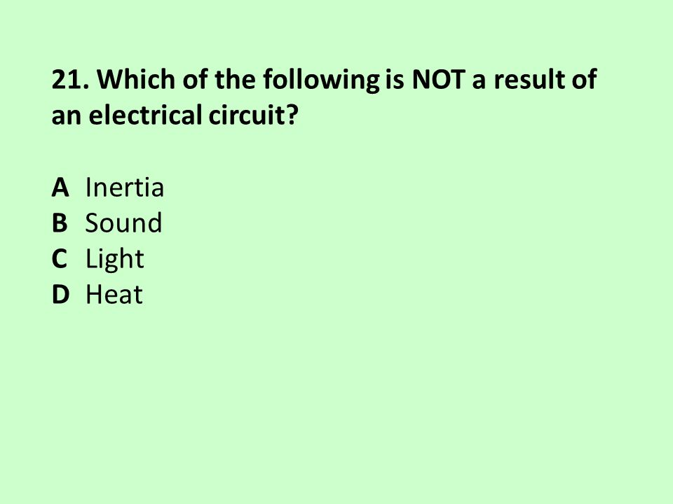 21. Which of the following is NOT a result of an electrical circuit
