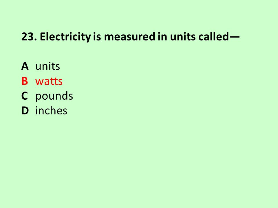 23. Electricity is measured in units called—