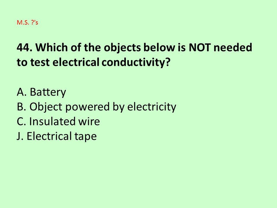 44. Which of the objects below is NOT needed to test electrical conductivity A. Battery B. Object powered by electricity C. Insulated wire J. Electrical tape