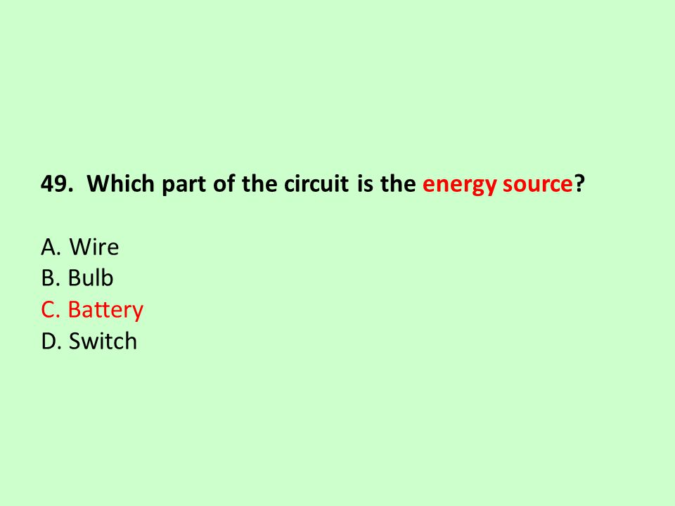 49. Which part of the circuit is the energy source. A. Wire B. Bulb C