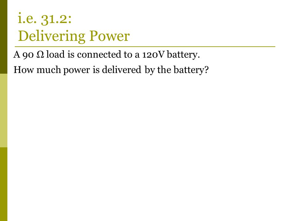 i.e. 31.2: Delivering Power A 90 Ω load is connected to a 120V battery.