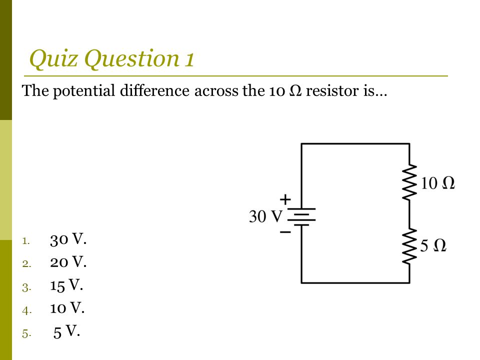 Quiz Question 1 The potential difference across the 10 Ω resistor is…