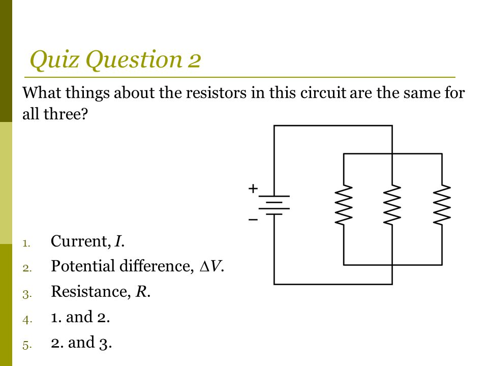 Quiz Question 2 What things about the resistors in this circuit are the same for all three Current, I.