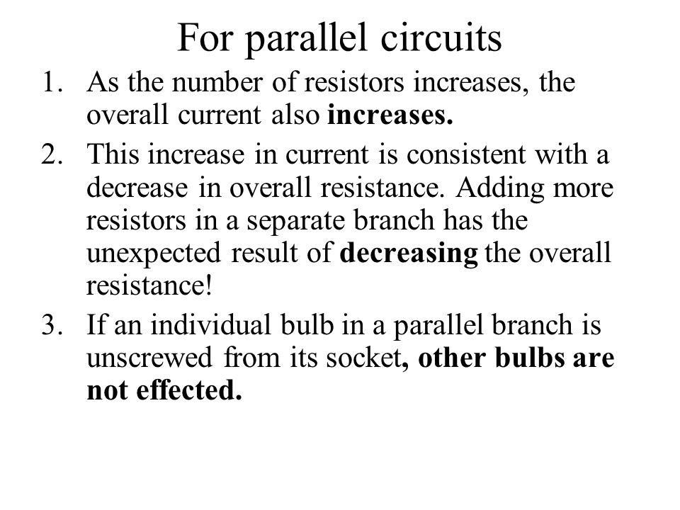 For parallel circuits As the number of resistors increases, the overall current also increases.