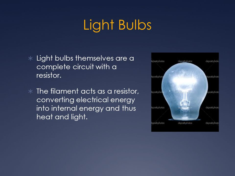 Light Bulbs Light bulbs themselves are a complete circuit with a resistor.