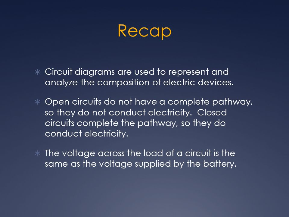 Recap Circuit diagrams are used to represent and analyze the composition of electric devices.