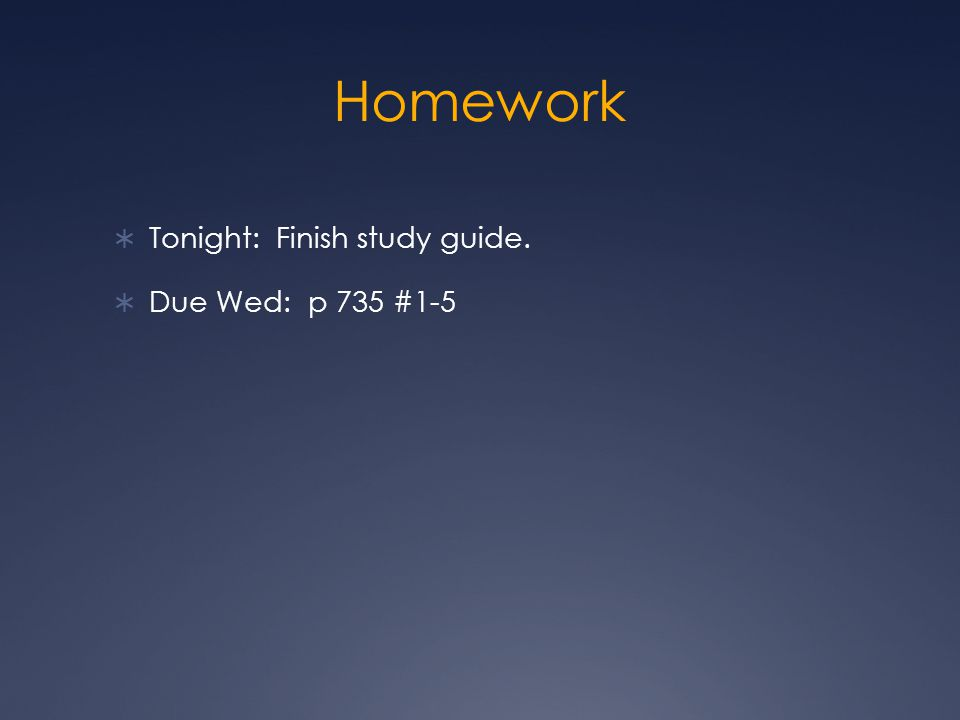 Homework Tonight: Finish study guide. Due Wed: p 735 #1-5