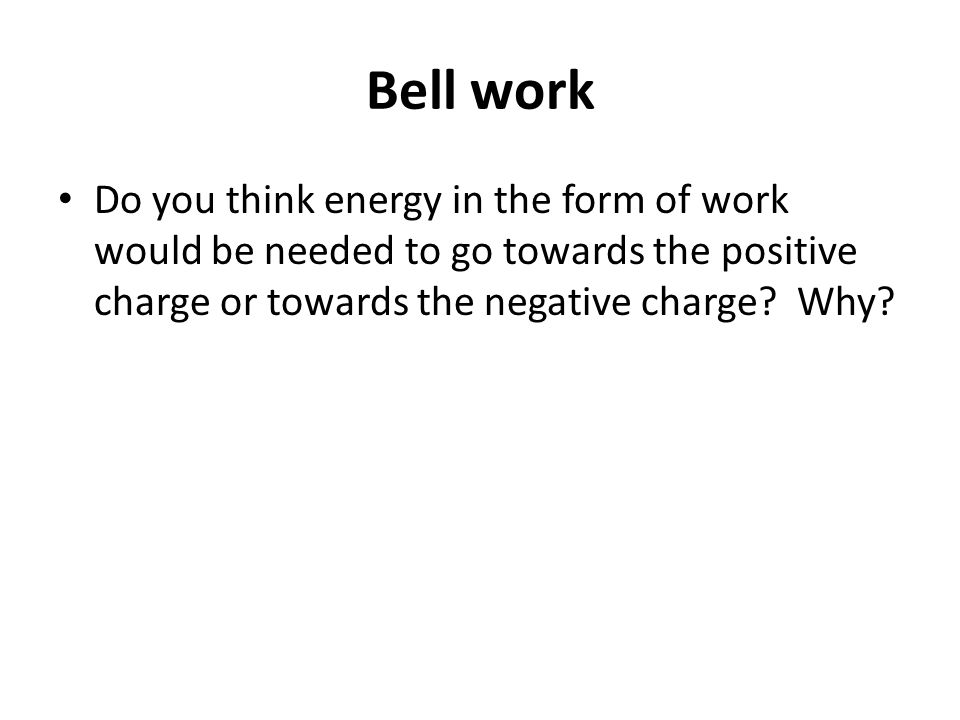 Bell work Do you think energy in the form of work would be needed to go towards the positive charge or towards the negative charge.