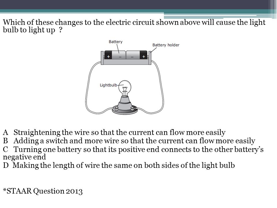 Which of these changes to the electric circuit shown above will cause the light bulb to light up .