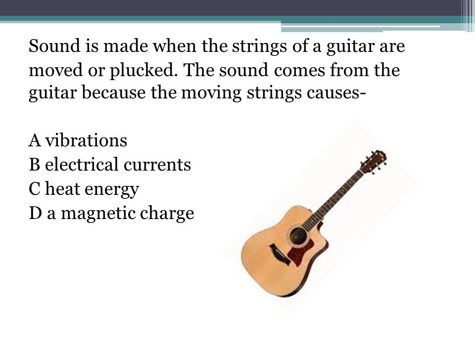 Sound is made when the strings of a guitar are moved or plucked