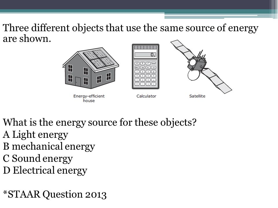 Three different objects that use the same source of energy are shown
