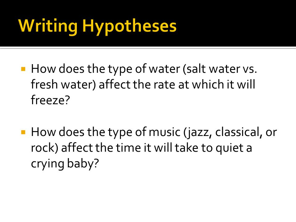 Writing Hypotheses How does the type of water (salt water vs. fresh water) affect the rate at which it will freeze