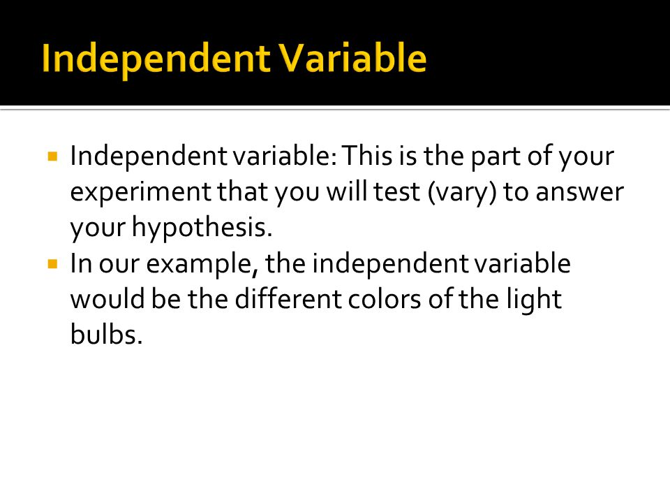 Independent Variable Independent variable: This is the part of your experiment that you will test (vary) to answer your hypothesis.