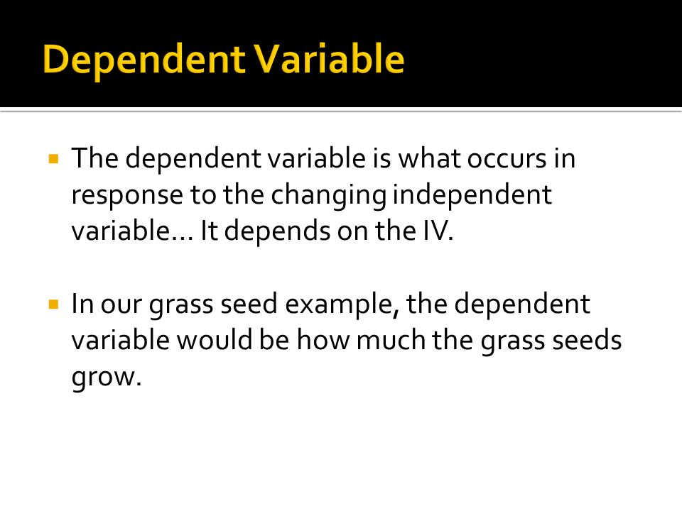 Dependent Variable The dependent variable is what occurs in response to the changing independent variable… It depends on the IV.
