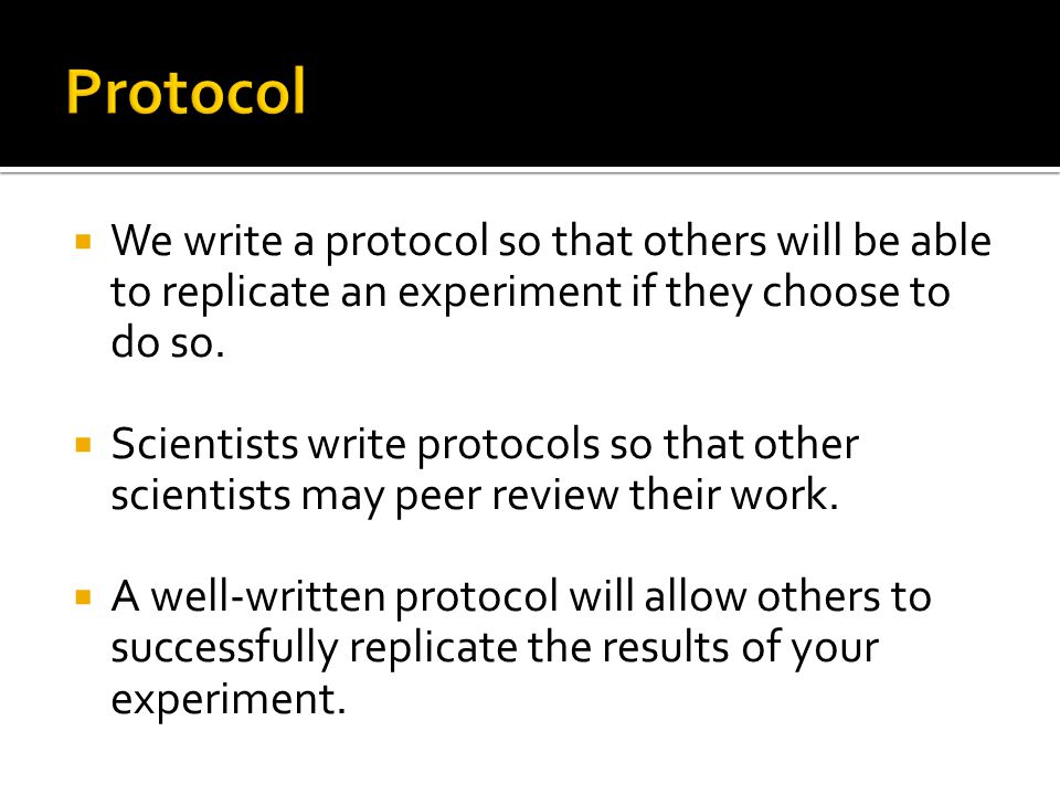 Protocol We write a protocol so that others will be able to replicate an experiment if they choose to do so.