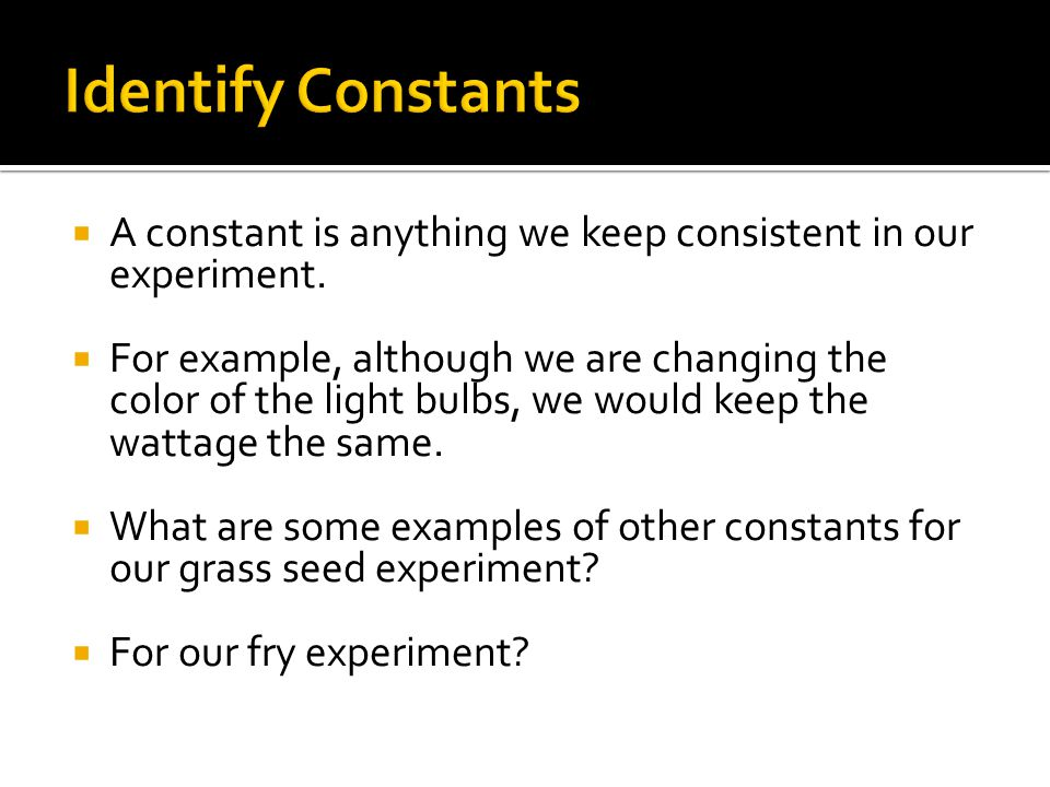 Identify Constants A constant is anything we keep consistent in our experiment.