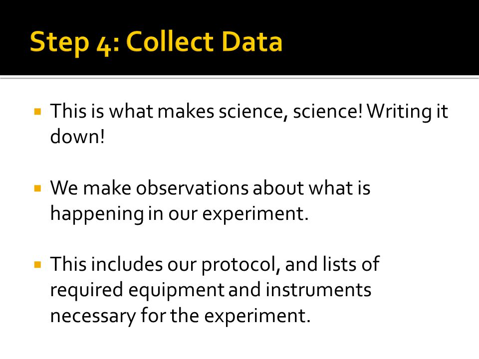 Step 4: Collect Data This is what makes science, science! Writing it down! We make observations about what is happening in our experiment.