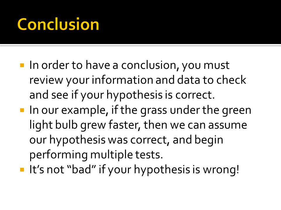 Conclusion In order to have a conclusion, you must review your information and data to check and see if your hypothesis is correct.