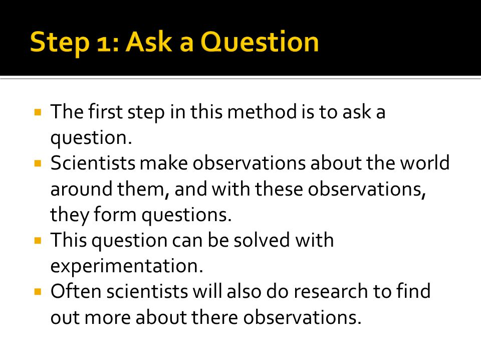 Step 1: Ask a Question The first step in this method is to ask a question.