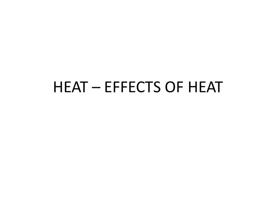 HEAT – EFFECTS OF HEAT
