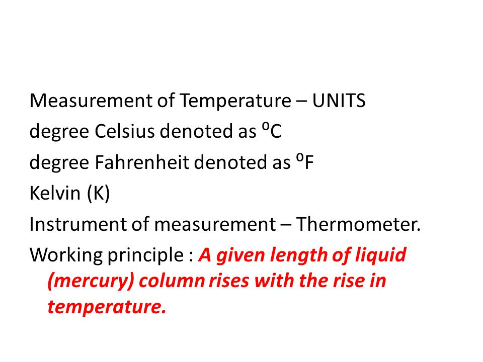 Measurement of Temperature – UNITS degree Celsius denoted as ⁰C degree Fahrenheit denoted as ⁰F Kelvin (K) Instrument of measurement – Thermometer.