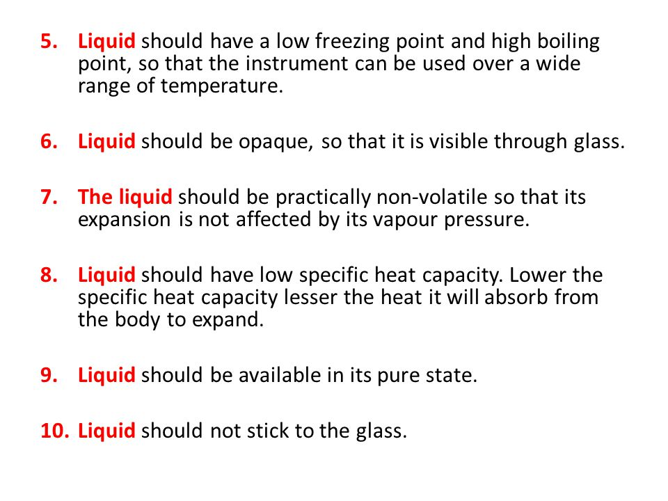 Liquid should have a low freezing point and high boiling point, so that the instrument can be used over a wide range of temperature.