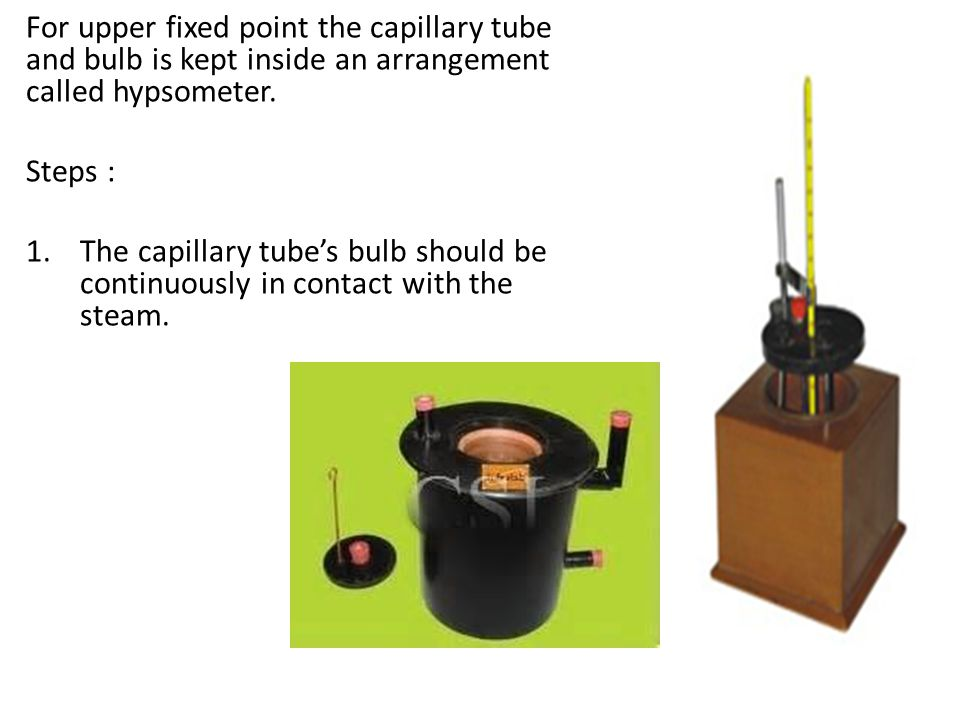 For upper fixed point the capillary tube and bulb is kept inside an arrangement called hypsometer.