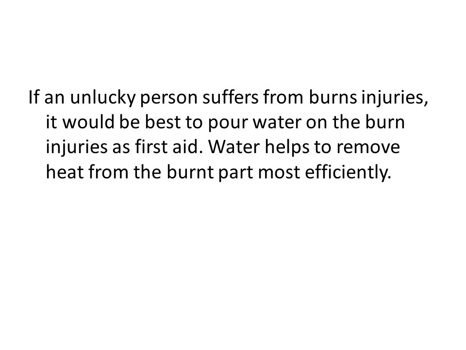 If an unlucky person suffers from burns injuries, it would be best to pour water on the burn injuries as first aid.